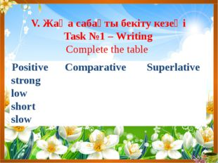 V. Жаңа сабақты бекіту кезеңі Task №1 – Writing Complete the table Positive C