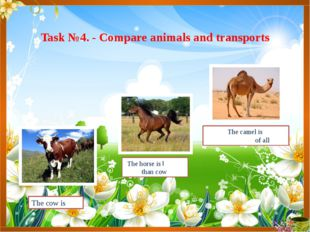Task №4. - Compare animals and transports The camel is the biggest of all The