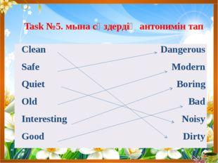 Task №5. мына сөздердің антонимін тап Clean Dangerous Safe Modern Quiet Borin