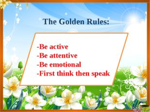 The Golden Rules: -Be active -Be attentive -Be emotional -First think then sp
