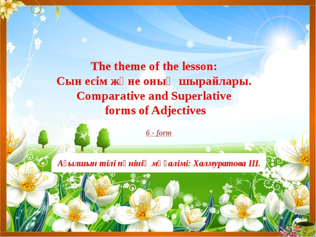 The theme of the lesson: Сын есім және оның шырайлары. Comparative and Superl...