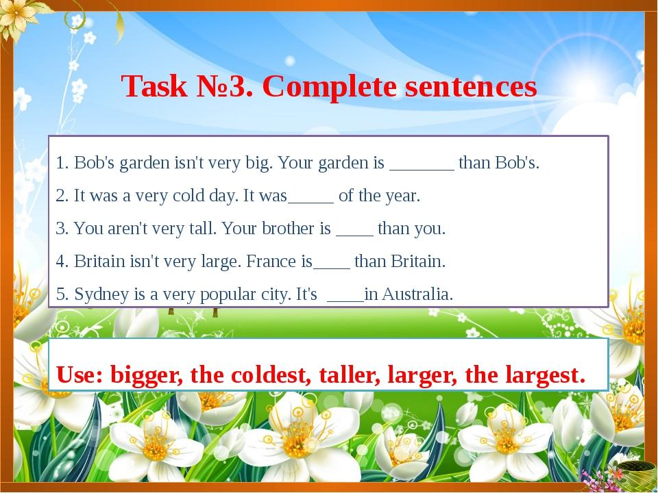 1. Bob's garden isn't very big. Your garden is _______ than Bob's. 2. It was...