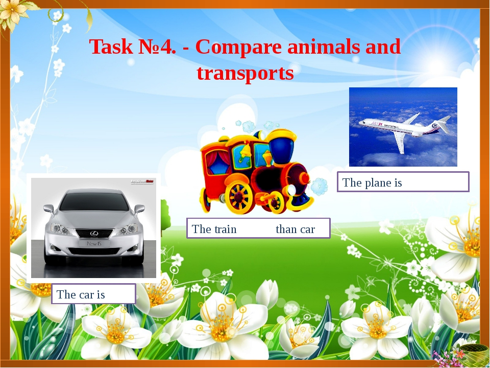 The plane is the fastest Task №4. - Compare animals and transports The car is...