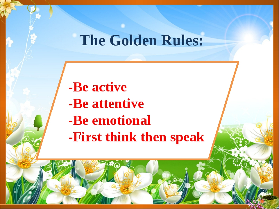 The Golden Rules: -Be active -Be attentive -Be emotional -First think then sp...