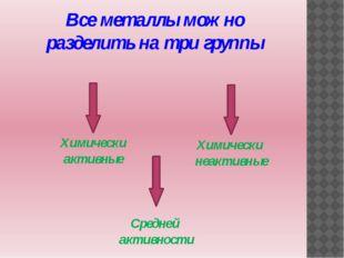 Все металлы можно разделить на три группы Химически активные Средней активнос