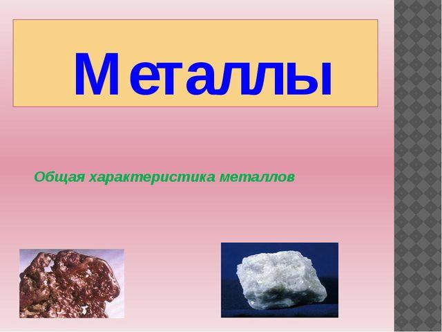 Металлы Общая характеристика металлов