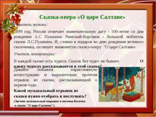 Сказка-опера «О царе Салтане» Учитель музыки: 1899 год. Россия отмечает знам
