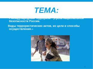 ТЕМА: « Международный терроризм - угроза национальной безопасности России. Ви