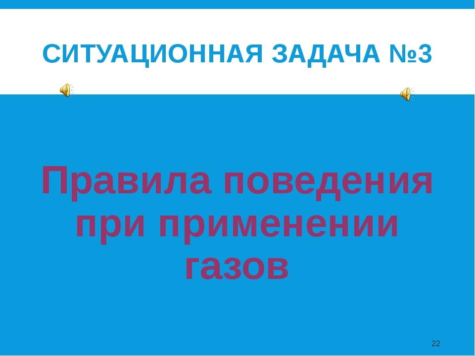 СИТУАЦИОННАЯ ЗАДАЧА №3 Правила поведения при применении газов *