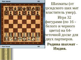 Шахматы (от персидского шах мат - властитель умер). Игра 32 фигурами (по 1