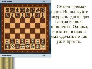 Смысл шахмат прост. Используйте фигуры на доске для взятия короля оппонента.