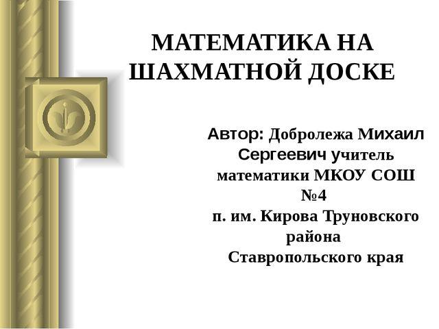 МАТЕМАТИКА НА ШАХМАТНОЙ ДОСКЕ Автор: Добролежа Михаил Сергеевич учитель матем...
