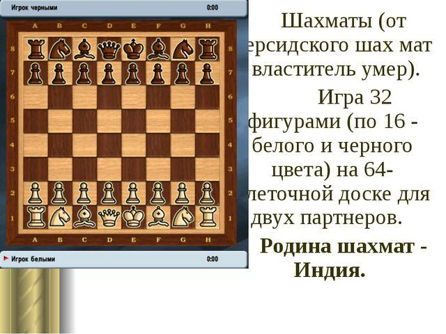 Шахматы (от персидского шах мат - властитель умер). Игра 32 фигурами (по 1...