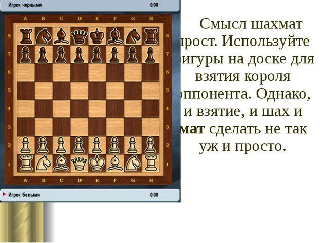 Смысл шахмат прост. Используйте фигуры на доске для взятия короля оппонента....
