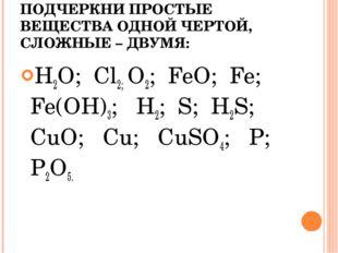 ПОДЧЕРКНИ ПРОСТЫЕ ВЕЩЕСТВА ОДНОЙ ЧЕРТОЙ, СЛОЖНЫЕ – ДВУМЯ: H2O; Cl2; O2; FeO;