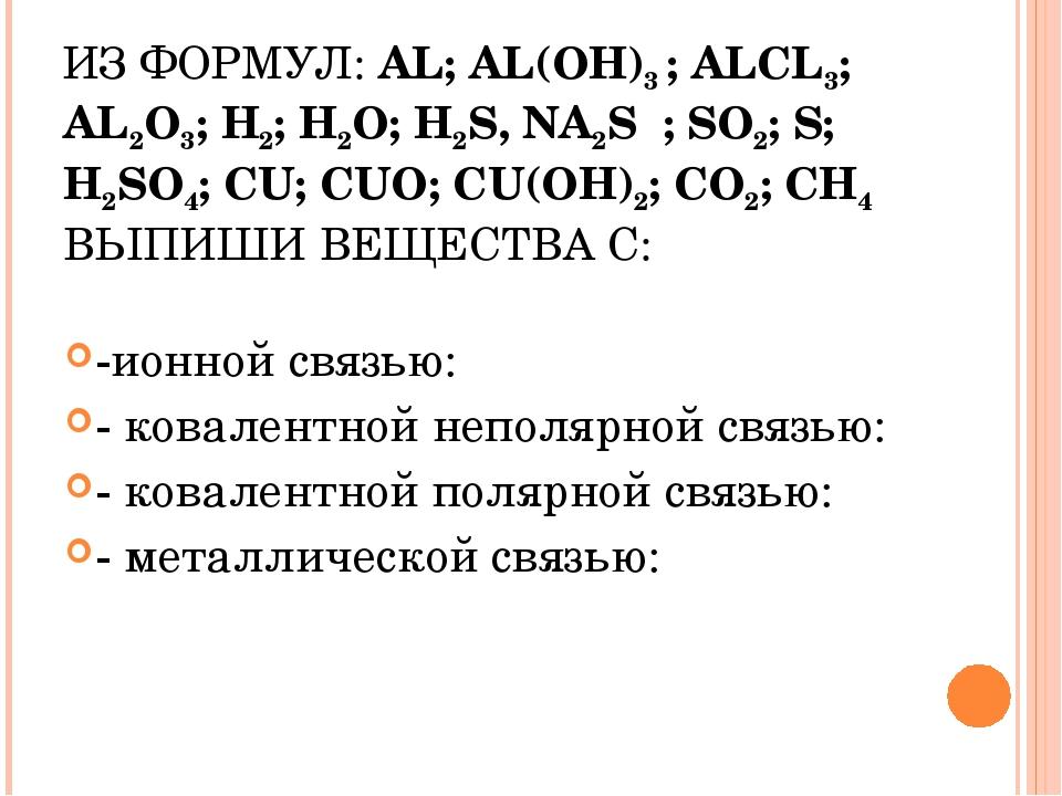 ИЗ ФОРМУЛ: AL; AL(OH)3 ; ALCL3; AL2O3; H2; H2O; H2S, NA2S ; SO2; S; H2SO4; CU...