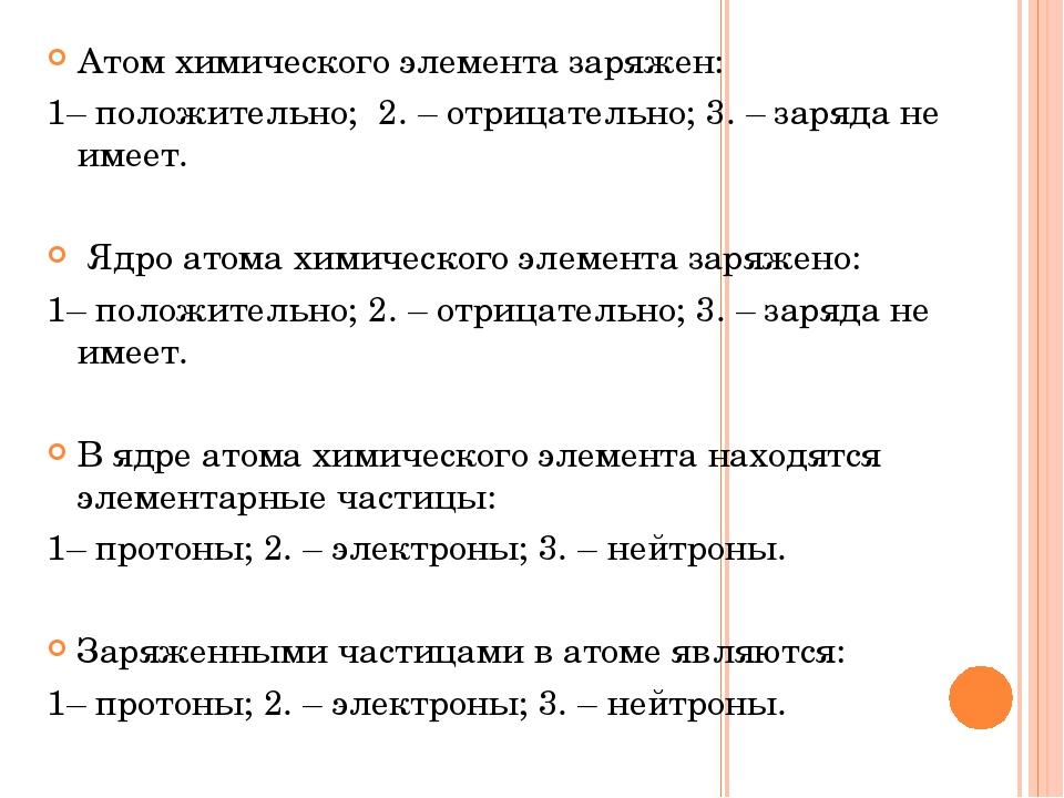 Атом химического элемента заряжен: 1– положительно; 2. – отрицательно; 3. – з...