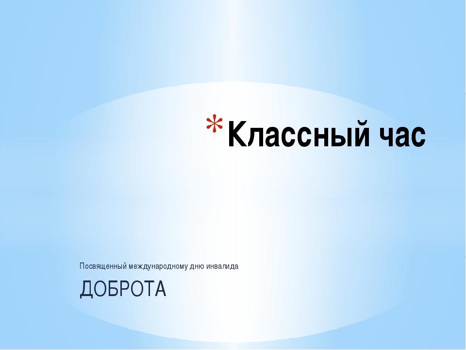 Посвященный международному дню инвалида ДОБРОТА Классный час