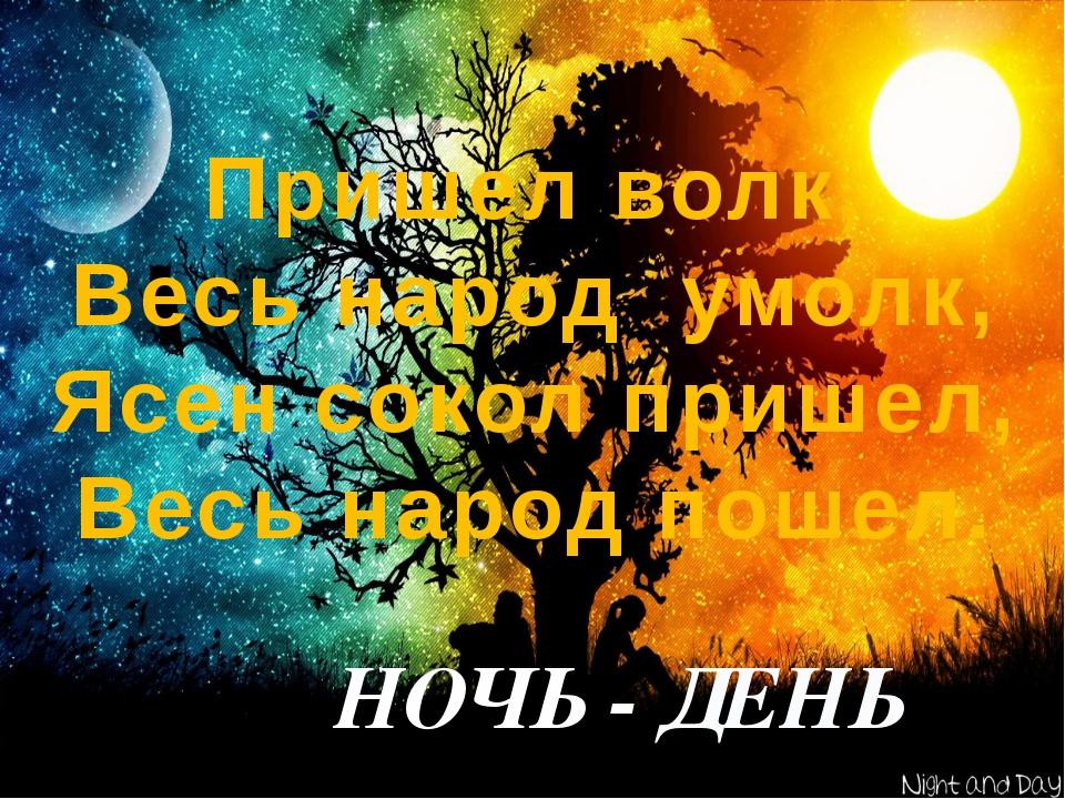 Пришел волк, Весь народ умолк, Ясен сокол пришел, Весь народ пошел. НОЧЬ - ДЕНЬ