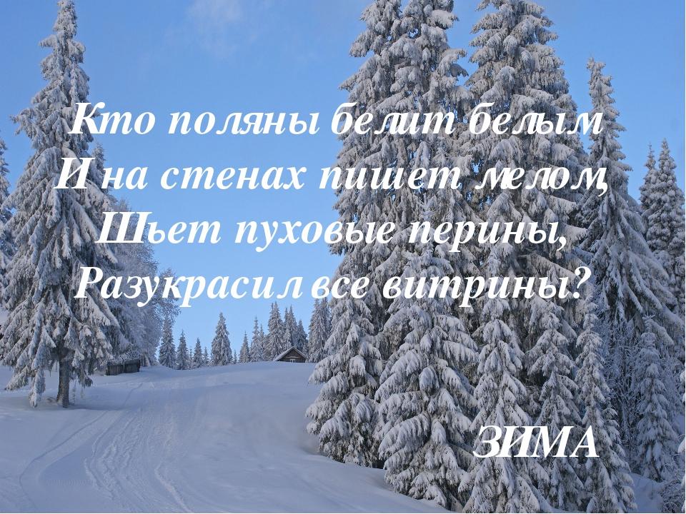 Кто поляны белит белым И на стенах пишет мелом, Шьет пуховые перины, Разукрас...