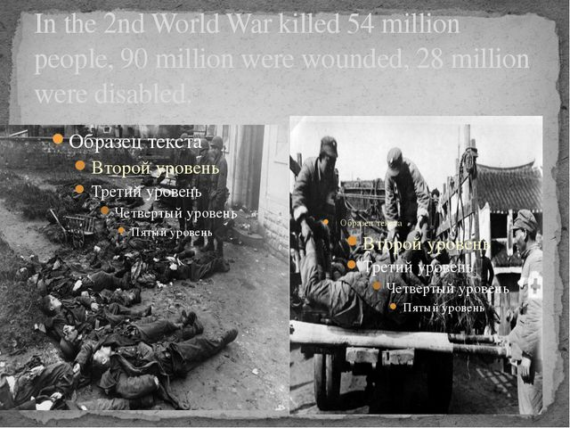 In the 2nd World War killed 54 million people, 90 million were wounded, 28 mi...