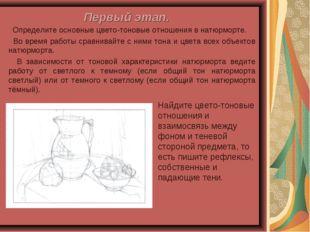 Первый этап. Определите основные цвето-тоновые отношения в натюрморте. Во вре