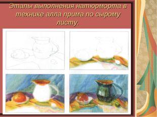 Этапы выполнения натюрморта в технике алла прима по сырому листу.