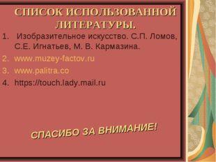 СПИСОК ИСПОЛЬЗОВАННОЙ ЛИТЕРАТУРЫ. Изобразительное искусство. С.П. Ломов, С.Е.