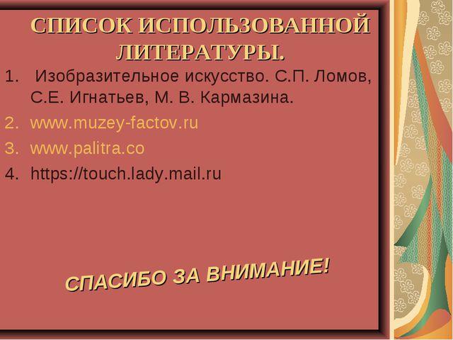 СПИСОК ИСПОЛЬЗОВАННОЙ ЛИТЕРАТУРЫ. Изобразительное искусство. С.П. Ломов, С.Е....