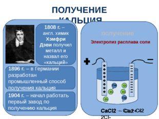 ПОЛУЧЕНИЕ КАЛЬЦИЯ получение Электролиз расплава соли СaCl2 → Сa2+ + 2Cl- СaCl