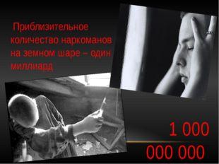 1 000 000 000  Приблизительное количество наркоманов на земном шаре – оди