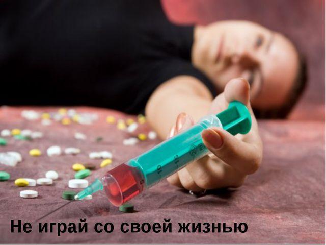 Не играй со своей жизнью