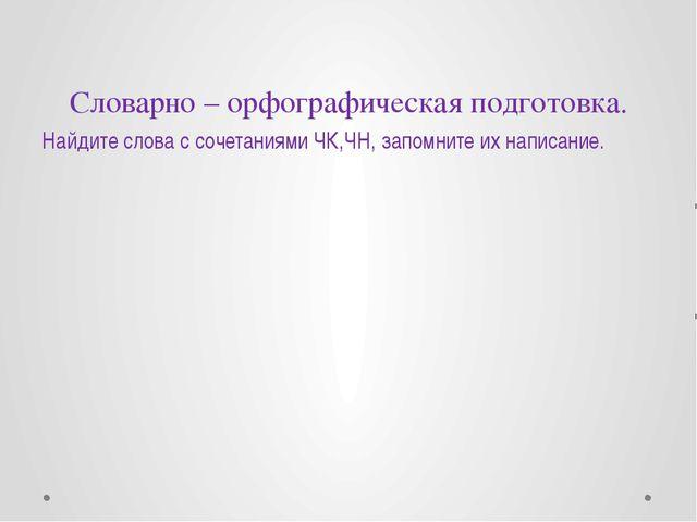 Словарно – орфографическая подготовка. Найдите слова с сочетаниями ЧК,ЧН, зап...