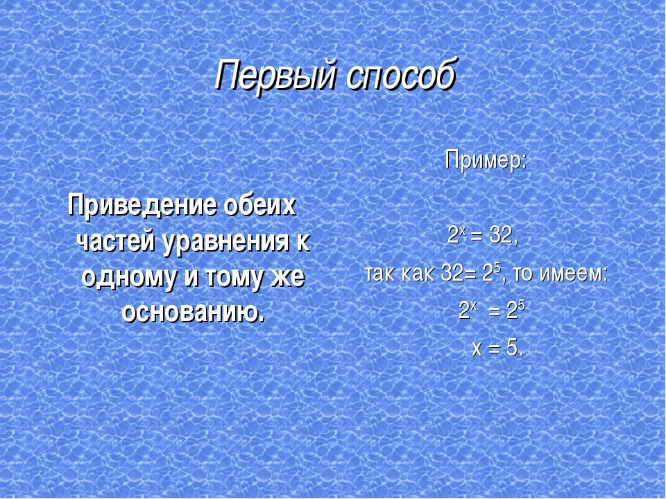 Первый способ Приведение обеих частей уравнения к одному и тому же основанию....