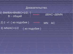 Доказательство. 1) BM/BA=BN/BC=1/2,  ےB – общий ∆BAC~∆BMN 2) ے1=ے2( из по