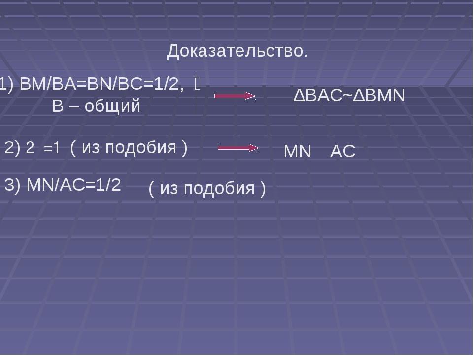 Доказательство. 1) BM/BA=BN/BC=1/2,  ےB – общий ∆BAC~∆BMN 2) ے1=ے2( из по...