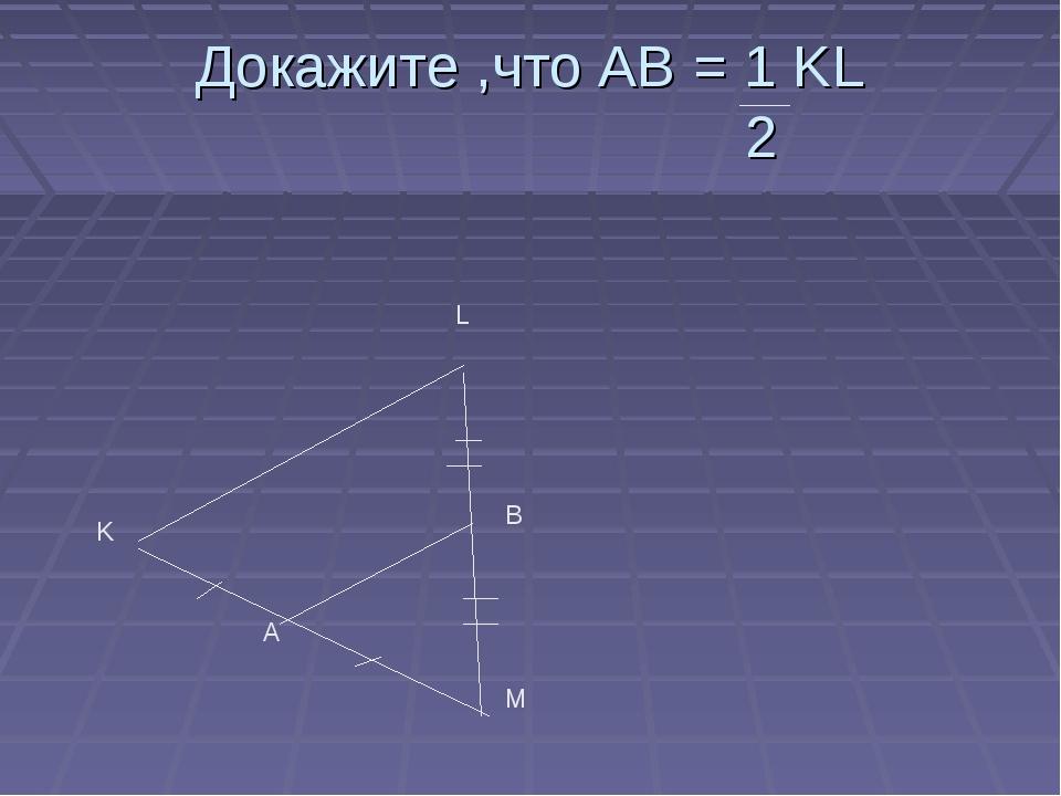Докажите ,что AB = 1 KL 2 K L M A B