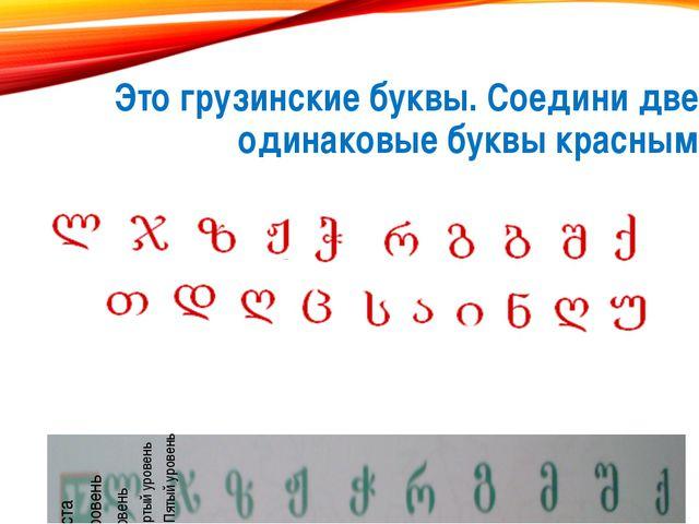 Это грузинские буквы. Соедини две одинаковые буквы красным