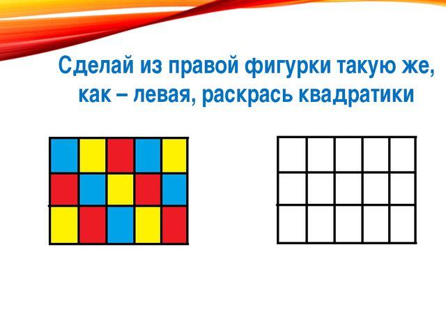 Сделай из правой фигурки такую же, как – левая, раскрась квадратики