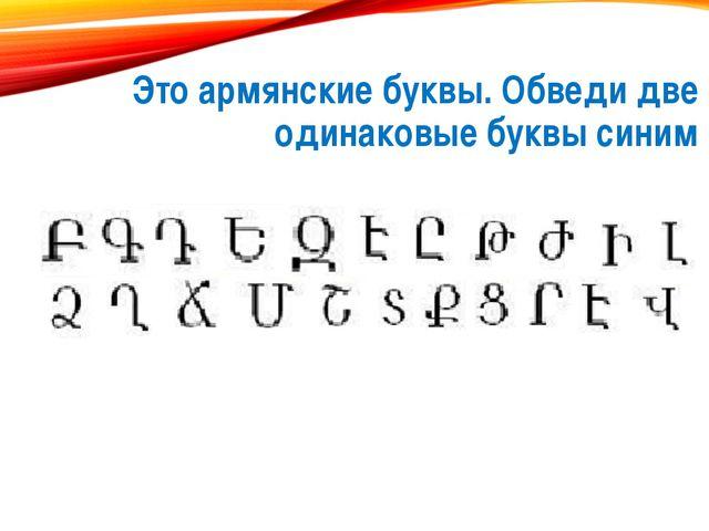 Это армянские буквы. Обведи две одинаковые буквы синим