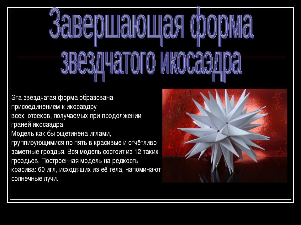 Эта звёздчатая форма образована присоединением к икосаэдру всех отсеков, пол...