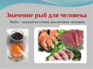 Значение рыб для человека Рыбы – ценный источник для питания человека.