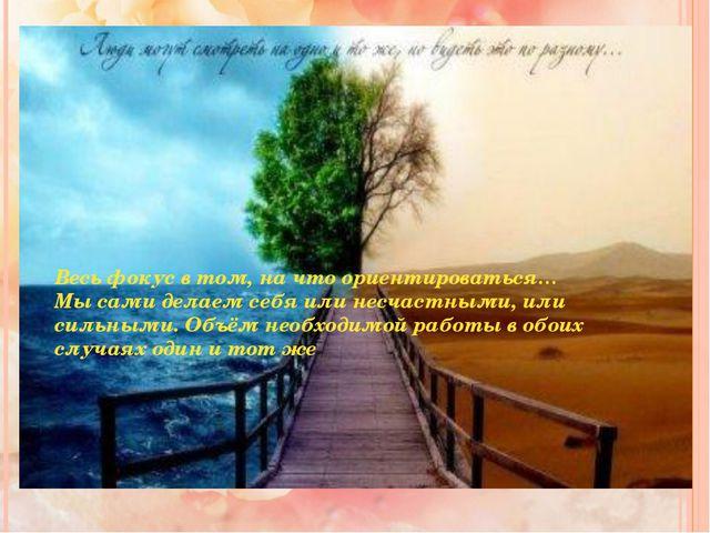 Весь фокус в том, на что ориентироваться… Мы сами делаем себя или несчастными...