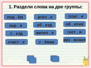 1. Раздели слова на две группы: под . ём ател . е пер . я об . ятия плат . е