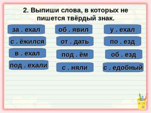 2. Выпиши слова, в которых не пишется твёрдый знак. за . ехал с . едобный об