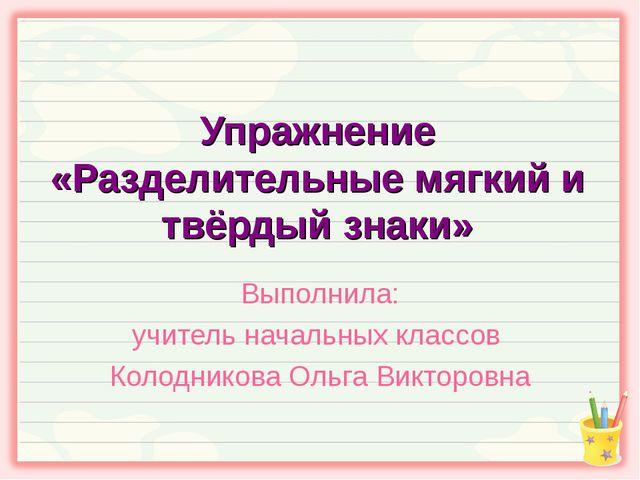 Упражнение «Разделительные мягкий и твёрдый знаки» Выполнила: учитель начальн...