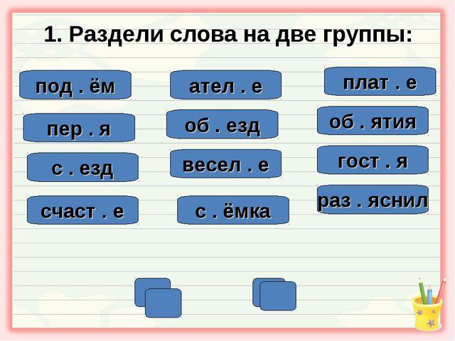1. Раздели слова на две группы: под . ём ател . е пер . я об . ятия плат . е...