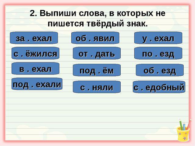 2. Выпиши слова, в которых не пишется твёрдый знак. за . ехал с . едобный об...