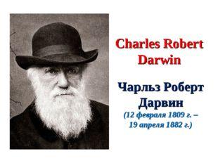 Charles Robert Darwin Чарльз Роберт Дарвин (12 февраля 1809 г. – 19 апреля 18