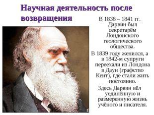 Научная деятельность после возвращения В 1838 – 1841 гг. Дарвин был секретарё